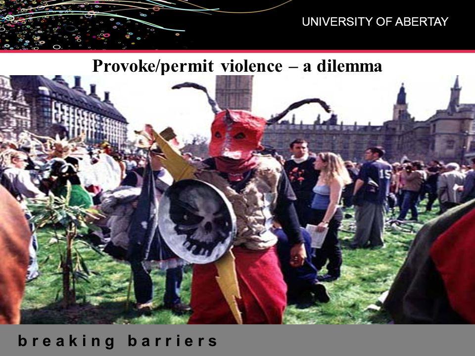 b r e a k i n g b a r r i e r s UNIVERSITY OF ABERTAY Provoke/permit violence – a dilemma