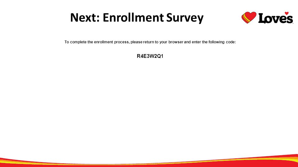To complete the enrollment process, please return to your browser and enter the following code: R4E3W2Q1 Next: Enrollment Survey