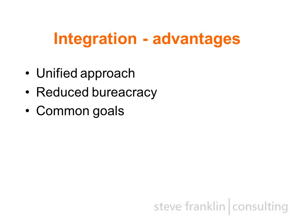 Integration - advantages Unified approach Reduced bureacracy Common goals