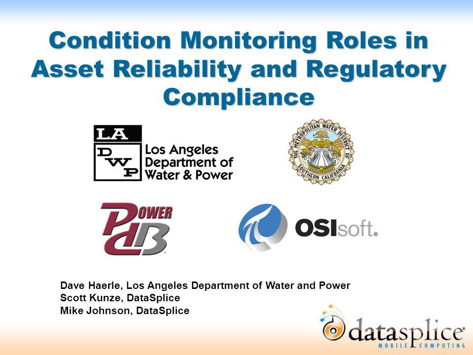 Condition Monitoring Roles in Asset Reliability and Regulatory Compliance Dave Haerle, Los Angeles Department of Water and Power Scott Kunze, DataSpli