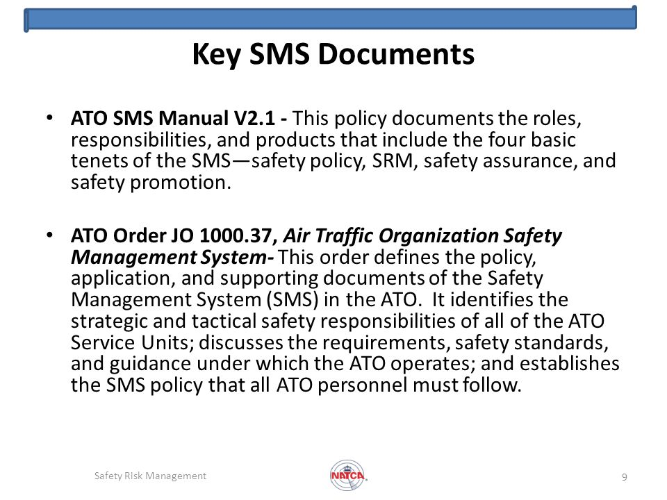 Key SMS Documents ATO SMS Manual V2.1 - This policy documents the roles, responsibilities, and products that include the four basic tenets of the SMSsafety policy, SRM, safety assurance, and safety promotion.