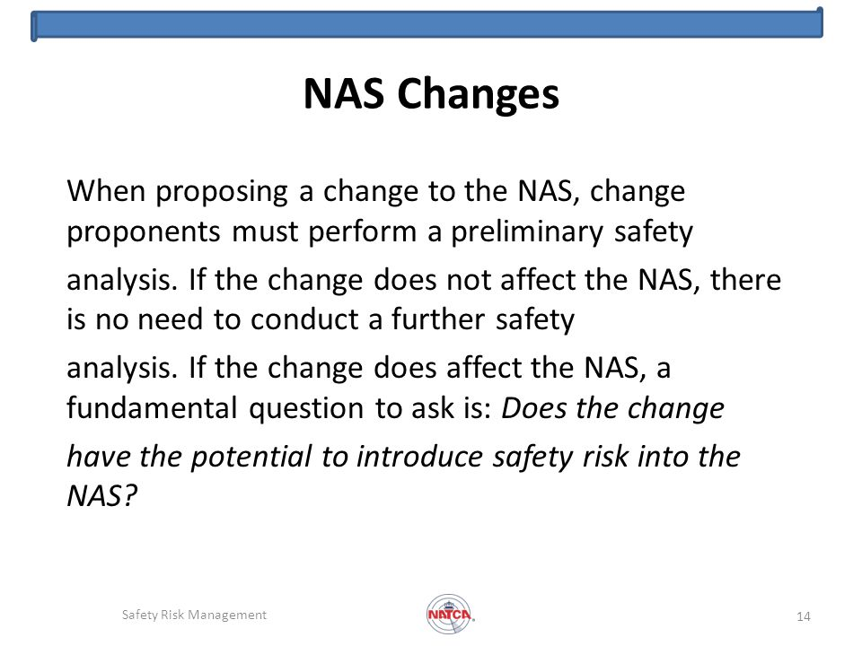 NAS Changes When proposing a change to the NAS, change proponents must perform a preliminary safety analysis.