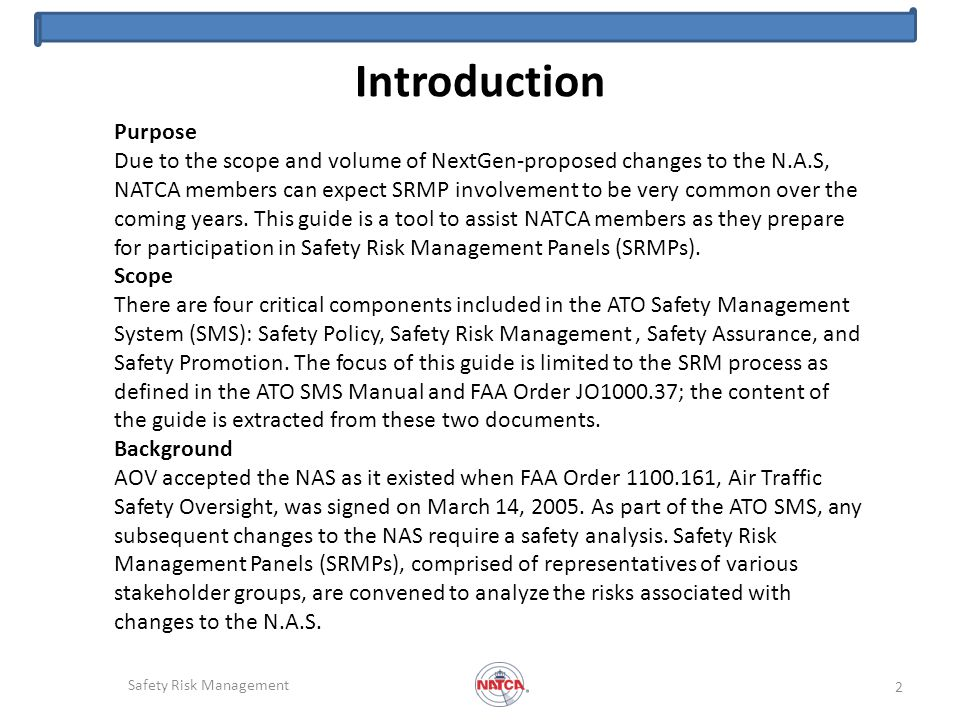 Introduction Safety Risk Management 2 Purpose Due to the scope and volume of NextGen-proposed changes to the N.A.S, NATCA members can expect SRMP involvement to be very common over the coming years.