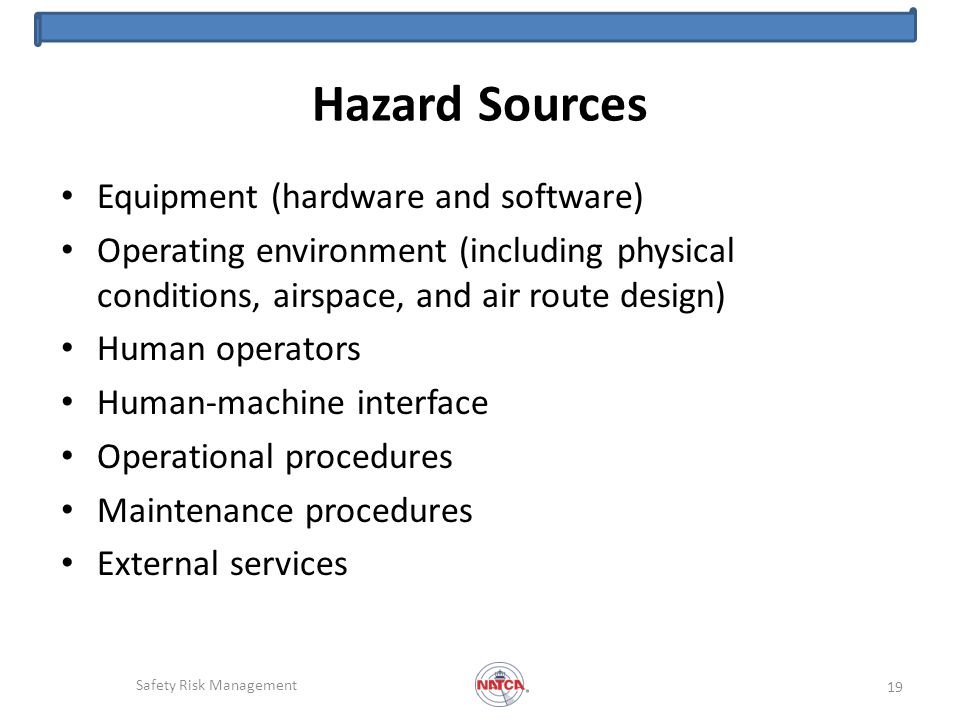 Hazard Sources Equipment (hardware and software) Operating environment (including physical conditions, airspace, and air route design) Human operators Human-machine interface Operational procedures Maintenance procedures External services Safety Risk Management 19