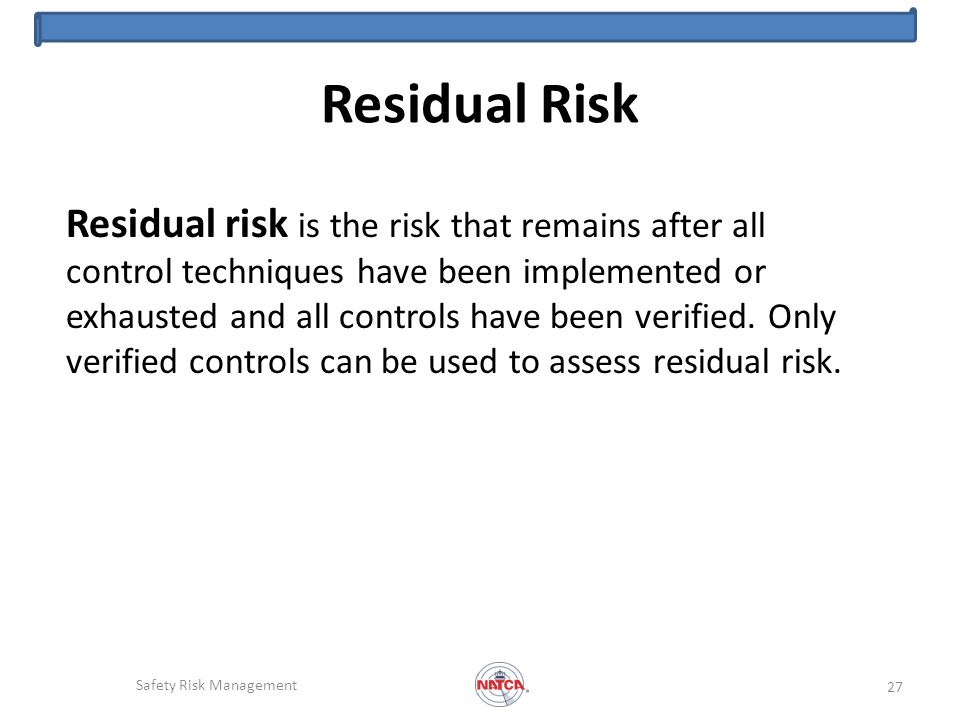 Residual Risk Residual risk is the risk that remains after all control techniques have been implemented or exhausted and all controls have been verified.