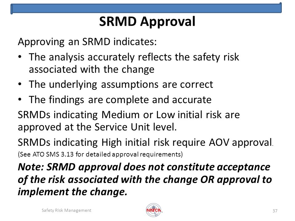 SRMD Approval Approving an SRMD indicates: The analysis accurately reflects the safety risk associated with the change The underlying assumptions are correct The findings are complete and accurate SRMDs indicating Medium or Low initial risk are approved at the Service Unit level.