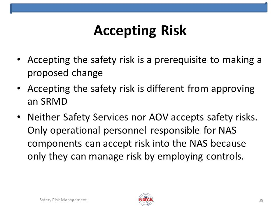Accepting Risk Accepting the safety risk is a prerequisite to making a proposed change Accepting the safety risk is different from approving an SRMD Neither Safety Services nor AOV accepts safety risks.