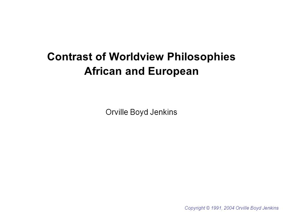 Contrast of Worldview Philosophies African and European Orville Boyd Jenkins Copyright © 1991, 2004 Orville Boyd Jenkins