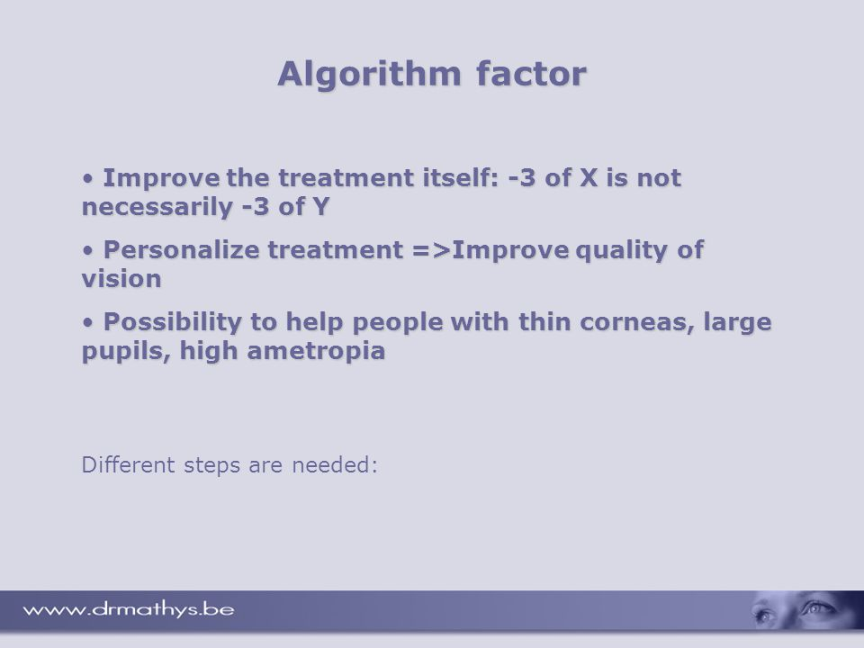 Algorithm factor Different steps are needed: Improve the treatment itself: -3 of X is not necessarily -3 of Y Improve the treatment itself: -3 of X is not necessarily -3 of Y Personalize treatment =>Improve quality of vision Personalize treatment =>Improve quality of vision Possibility to help people with thin corneas, large pupils, high ametropia Possibility to help people with thin corneas, large pupils, high ametropia