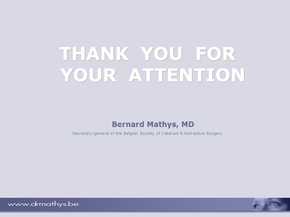 THANK YOU FOR YOUR ATTENTION Bernard Mathys, MD Secretary-general of the Belgian Society of Cataract & Refractive Surgery
