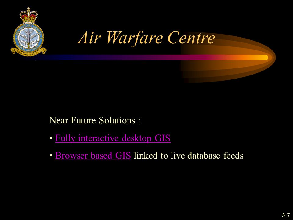 Air Warfare Centre Near Future Solutions : Fully interactive desktop GIS Browser based GIS linked to live database feedsBrowser based GIS 3-7