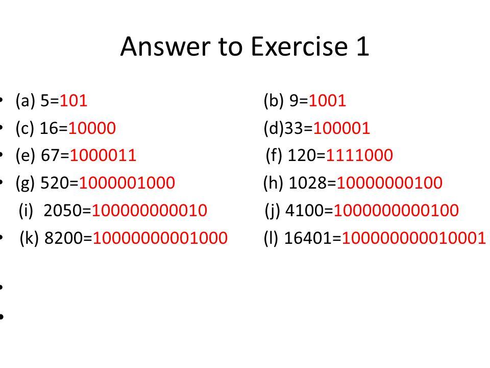 Answer to Exercise 1 (a) 5=101 (b) 9=1001 (c) 16=10000 (d)33=100001 (e) 67=1000011 (f) 120=1111000 (g) 520=1000001000 (h) 1028=10000000100 (i) 2050=100000000010 (j) 4100=1000000000100 (k) 8200=10000000001000 (l) 16401=100000000010001