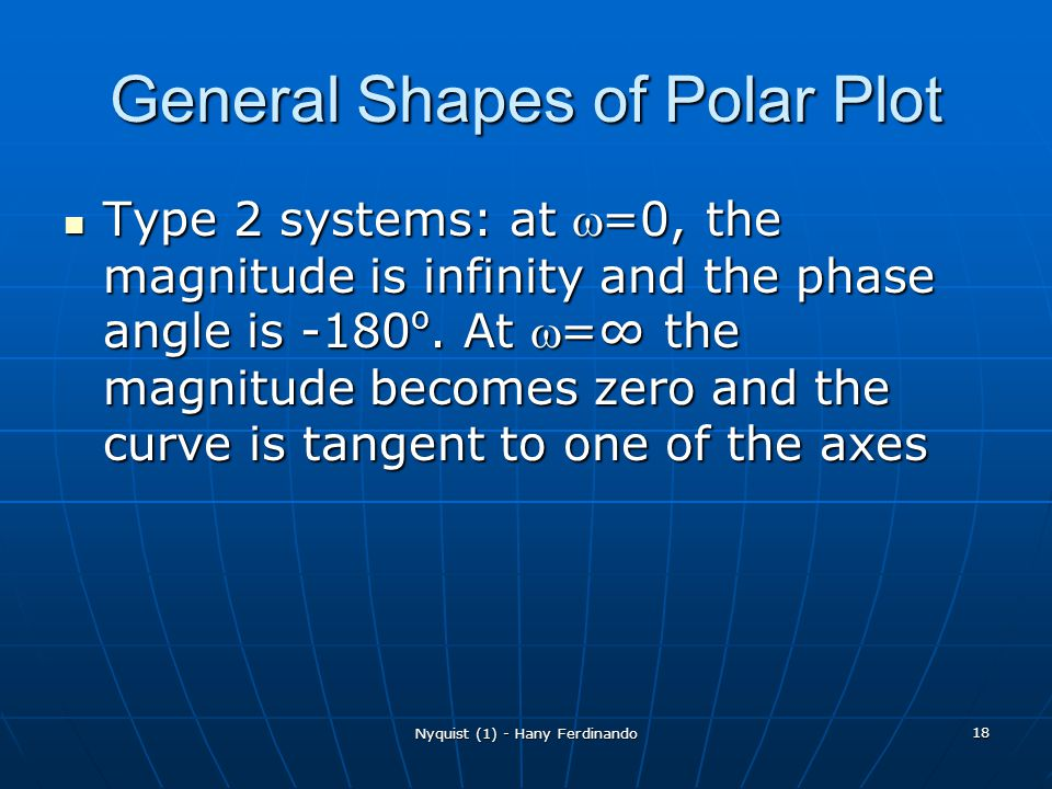 Nyquist (1) - Hany Ferdinando 18 General Shapes of Polar Plot Type 2 systems: at =0, the magnitude is infinity and the phase angle is -180 o. At = the