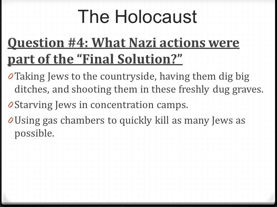 The Holocaust Question #4: What Nazi actions were part of the Final Solution? 0 Taking Jews to the countryside, having them dig big ditches, and shoot