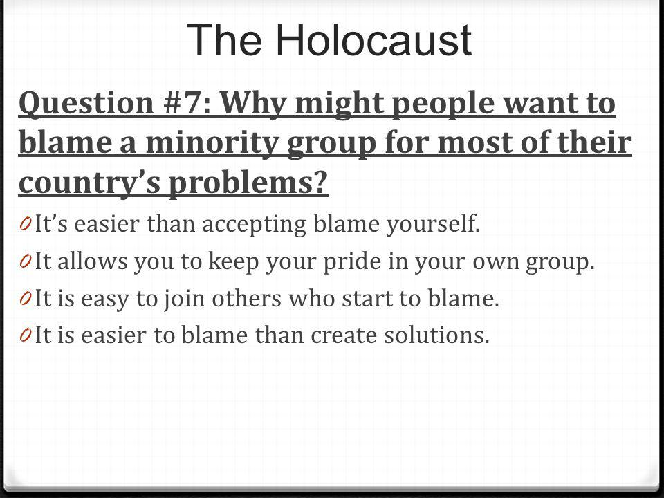 The Holocaust Question #7: Why might people want to blame a minority group for most of their countrys problems? 0 Its easier than accepting blame your