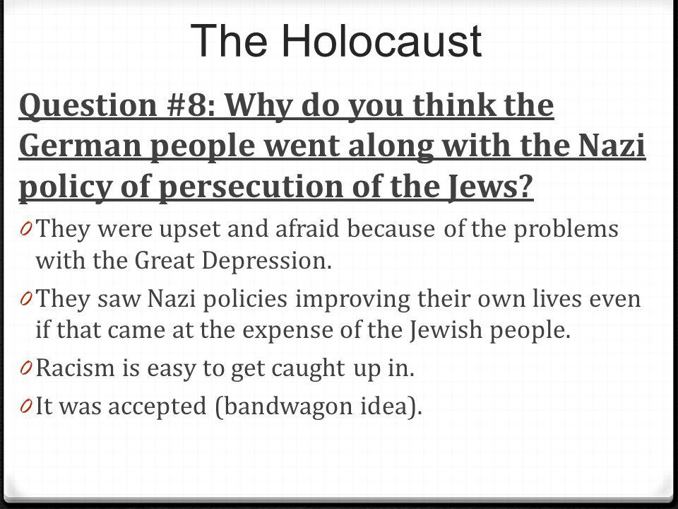 The Holocaust Question #8: Why do you think the German people went along with the Nazi policy of persecution of the Jews? 0 They were upset and afraid