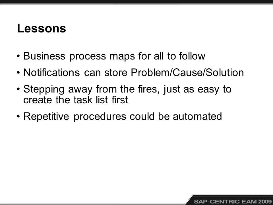 Lessons Business process maps for all to follow Notifications can store Problem/Cause/Solution Stepping away from the fires, just as easy to create th