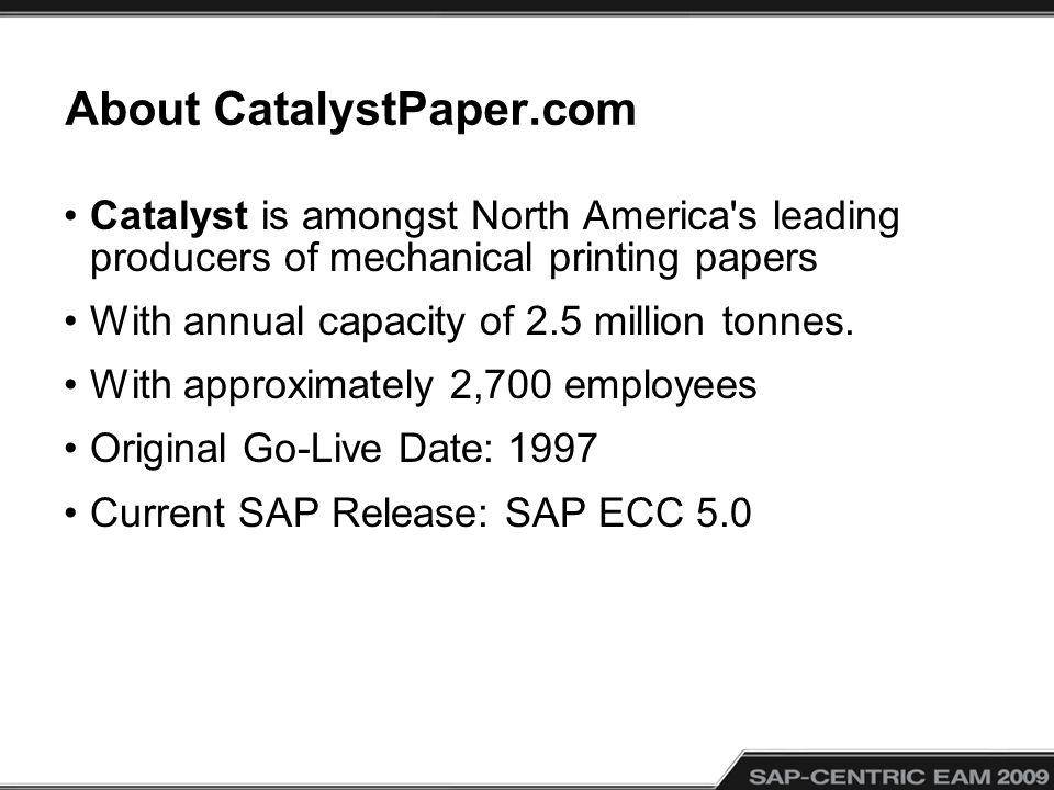 About CatalystPaper.com Catalyst is amongst North America's leading producers of mechanical printing papers With annual capacity of 2.5 million tonnes