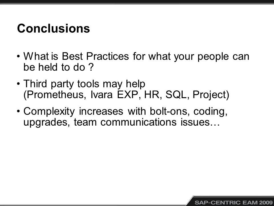 Conclusions What is Best Practices for what your people can be held to do ? Third party tools may help (Prometheus, Ivara EXP, HR, SQL, Project) Compl