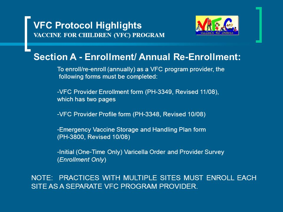 VACCINE FOR CHILDREN (VFC) PROGRAM VFC Protocol Highlights Section A - Enrollment/ Annual Re-Enrollment: NOTE: PRACTICES WITH MULTIPLE SITES MUST ENROLL EACH SITE AS A SEPARATE VFC PROGRAM PROVIDER.
