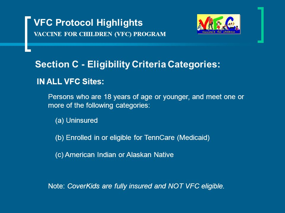 VACCINE FOR CHILDREN (VFC) PROGRAM Section C - Eligibility Criteria Categories: (a)Uninsured (b) Enrolled in or eligible for TennCare (Medicaid) (c) American Indian or Alaskan Native VFC Protocol Highlights Persons who are 18 years of age or younger, and meet one or more of the following categories: Note: CoverKids are fully insured and NOT VFC eligible.