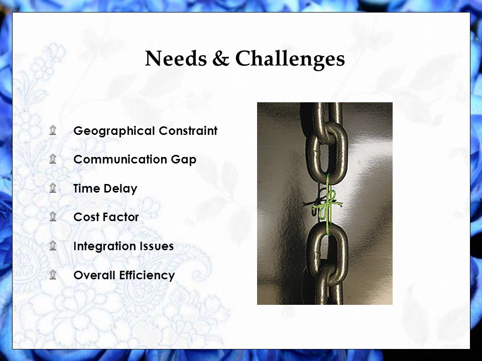 Needs & Challenges ۩ Geographical Constraint ۩ Communication Gap ۩ Time Delay ۩ Cost Factor ۩ Integration Issues ۩ Overall Efficiency