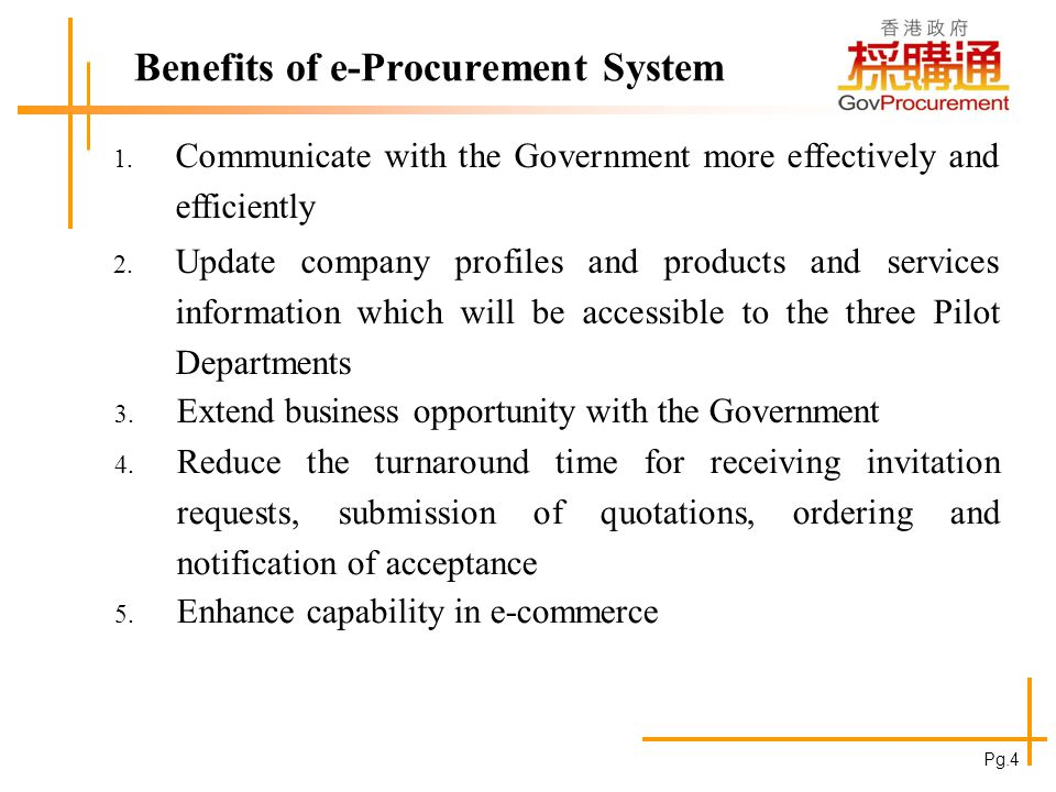 Benefits of e-Procurement System 1. Communicate with the Government more effectively and efficiently 2. Update company profiles and products and servi