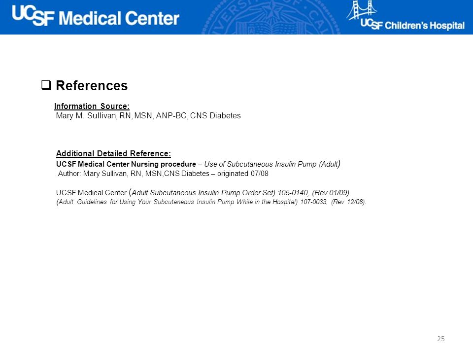 References Additional Detailed Reference: UCSF Medical Center Nursing procedure – Use of Subcutaneous Insulin Pump (Adult ) Author: Mary Sullivan, RN,