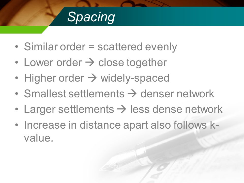 Spacing Similar order = scattered evenly Lower order close together Higher order widely-spaced Smallest settlements denser network Larger settlements