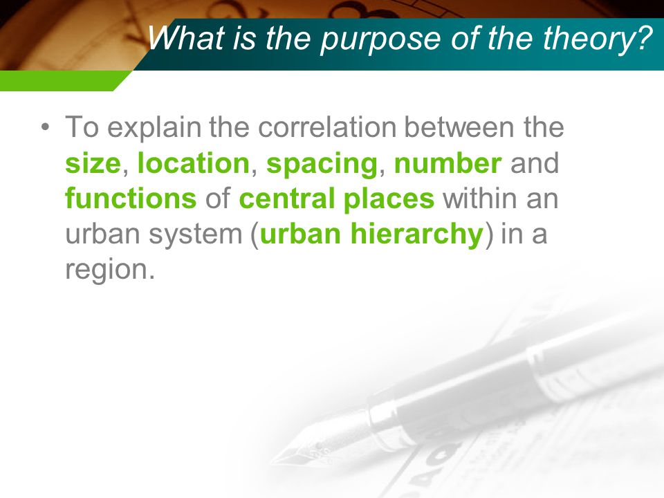 What is the purpose of the theory? To explain the correlation between the size, location, spacing, number and functions of central places within an ur