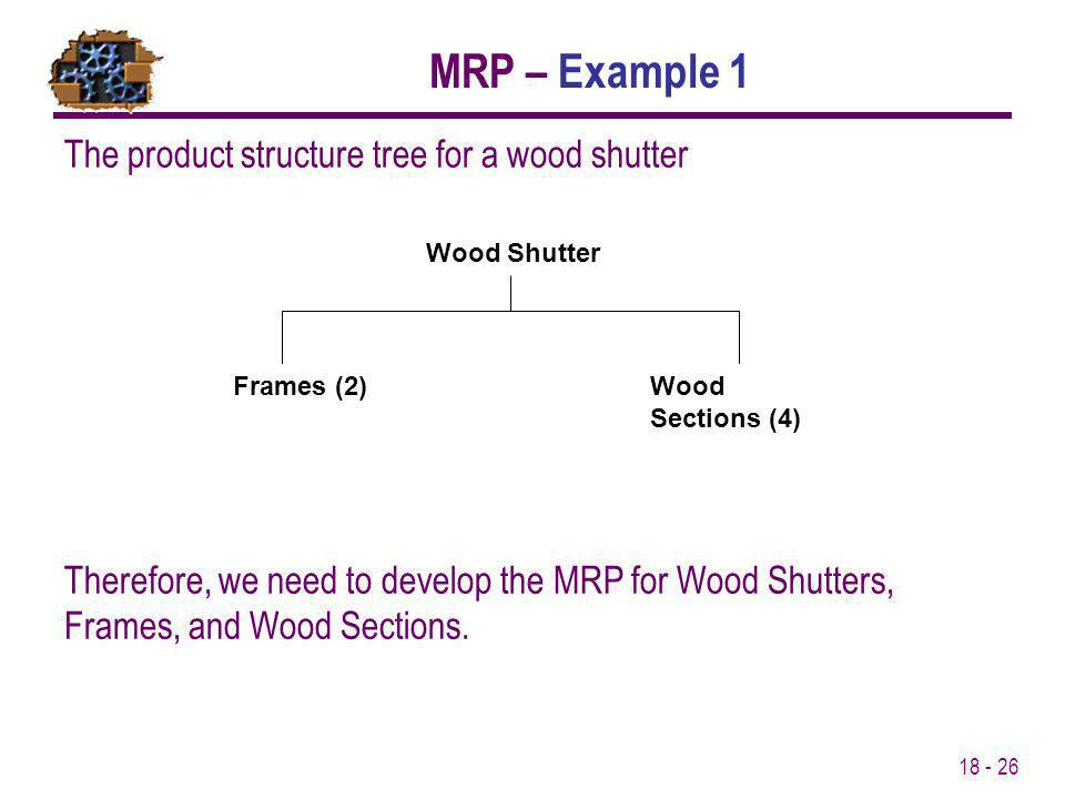 18 - 26 The product structure tree for a wood shutter Frames (2)Wood Sections (4) Wood Shutter Therefore, we need to develop the MRP for Wood Shutters