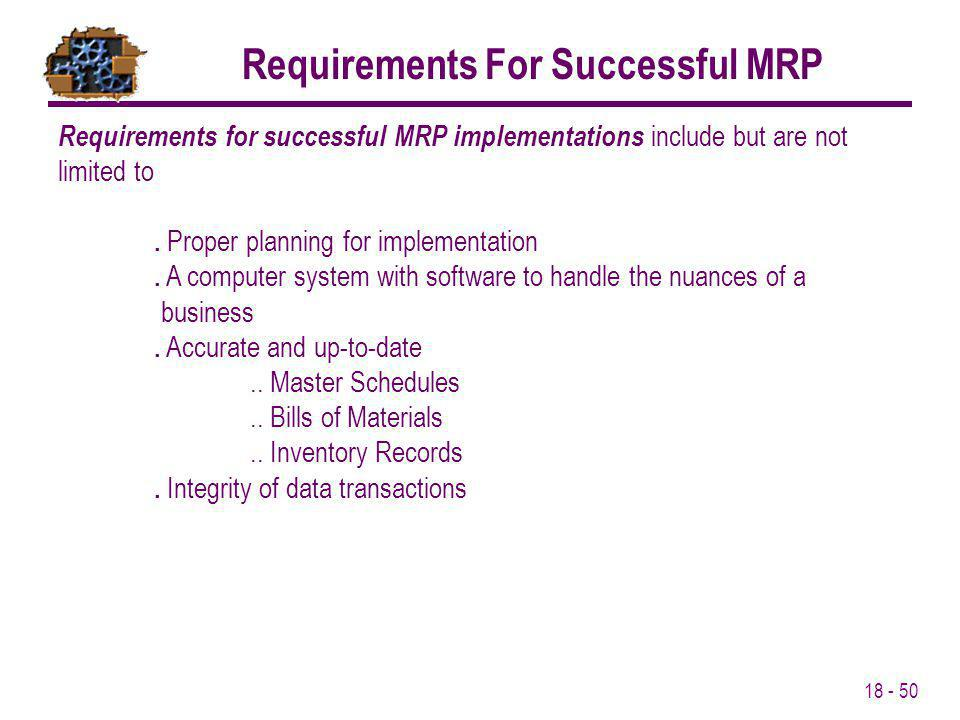 18 - 50 Requirements for successful MRP implementations include but are not limited to. Proper planning for implementation. A computer system with sof