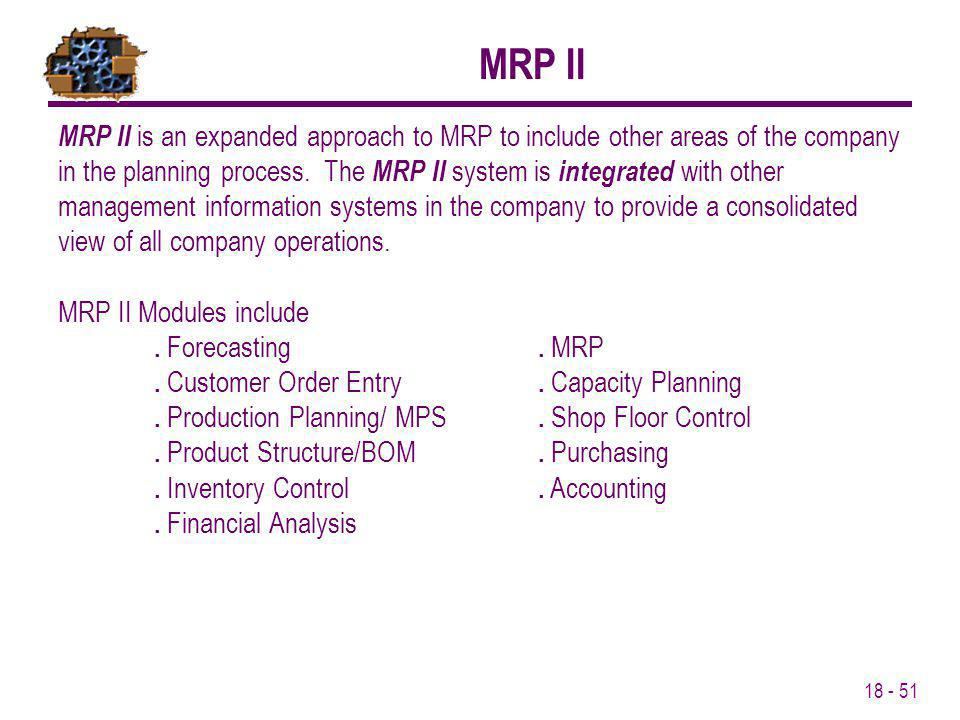 18 - 51 MRP II is an expanded approach to MRP to include other areas of the company in the planning process. The MRP II system is integrated with othe