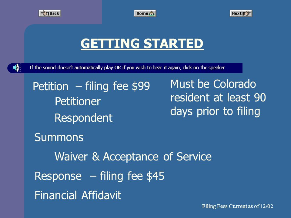 Financial Affidavit GETTING STARTED Petition Petitioner Respondent Summons Waiver & Acceptance of Service If the sound doesnt automatically play OR if you wish to hear it again, click on the speaker Must be Colorado resident at least 90 days prior to filing Response – filing fee $99 – filing fee $45 Filing Fees Current as of 12/02