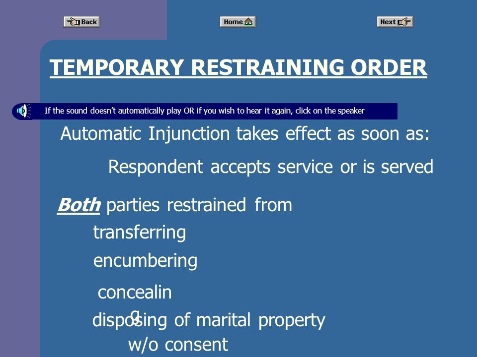 TEMPORARY RESTRAINING ORDER Automatic Injunction takes effect as soon as: Respondent accepts service or is served Both parties restrained from transferring encumbering concealin g disposing of marital property w/o consent If the sound doesnt automatically play OR if you wish to hear it again, click on the speaker