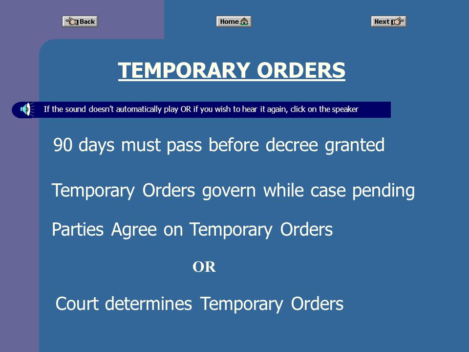 TEMPORARY ORDERS Court determines Temporary Orders 90 days must pass before decree granted Temporary Orders govern while case pending Parties Agree on Temporary Orders If the sound doesnt automatically play OR if you wish to hear it again, click on the speaker OR