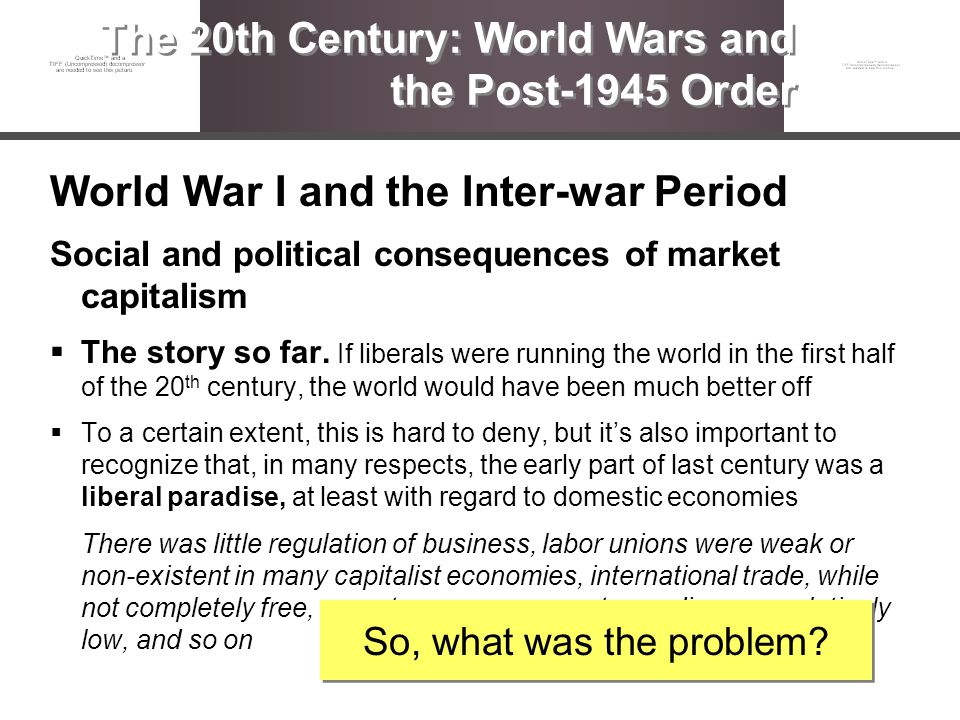 World War I and the Inter-war Period Social and political consequences of market capitalism The story so far. If liberals were running the world in th