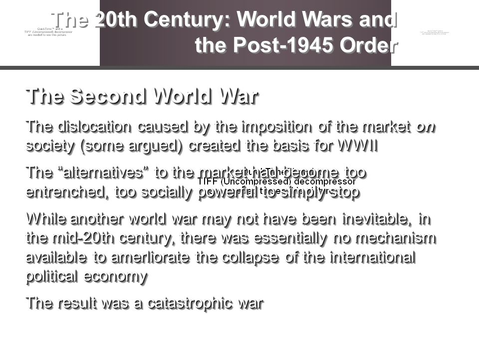 The Second World War The dislocation caused by the imposition of the market on society (some argued) created the basis for WWII The alternatives to th