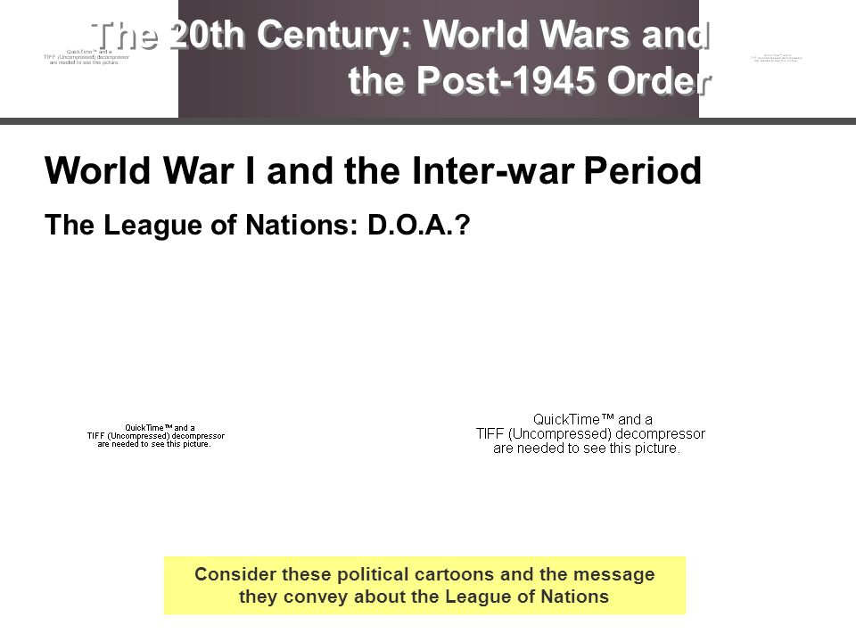 World War I and the Inter-war Period The League of Nations: D.O.A.? The 20th Century: World Wars and the Post-1945 Order Consider these political cart