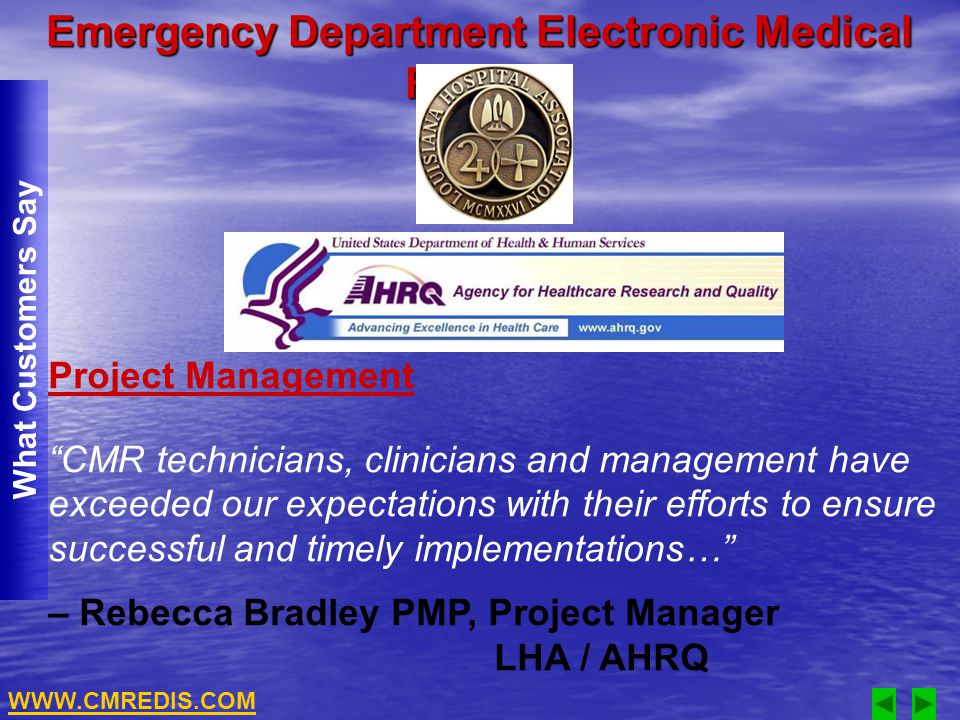 Emergency Department Electronic Medical Record What Customers Say Project Management CMR technicians, clinicians and management have exceeded our expectations with their efforts to ensure successful and timely implementations… – Rebecca Bradley PMP, Project Manager LHA / AHRQ WWW.CMREDIS.COM