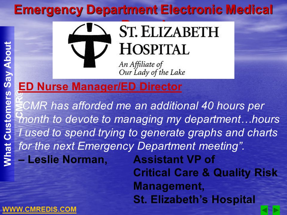 Emergency Department Electronic Medical Record What Customers Say About CMR© ED Nurse Manager/ED Director CMR has afforded me an additional 40 hours per month to devote to managing my department…hours I used to spend trying to generate graphs and charts for the next Emergency Department meeting.
