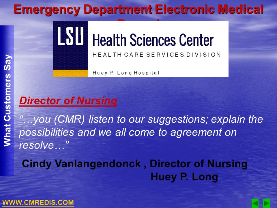 Emergency Department Electronic Medical Record What Customers Say Director of Nursing …you (CMR) listen to our suggestions; explain the possibilities and we all come to agreement on resolve… Cindy Vanlangendonck, Director of Nursing Huey P.