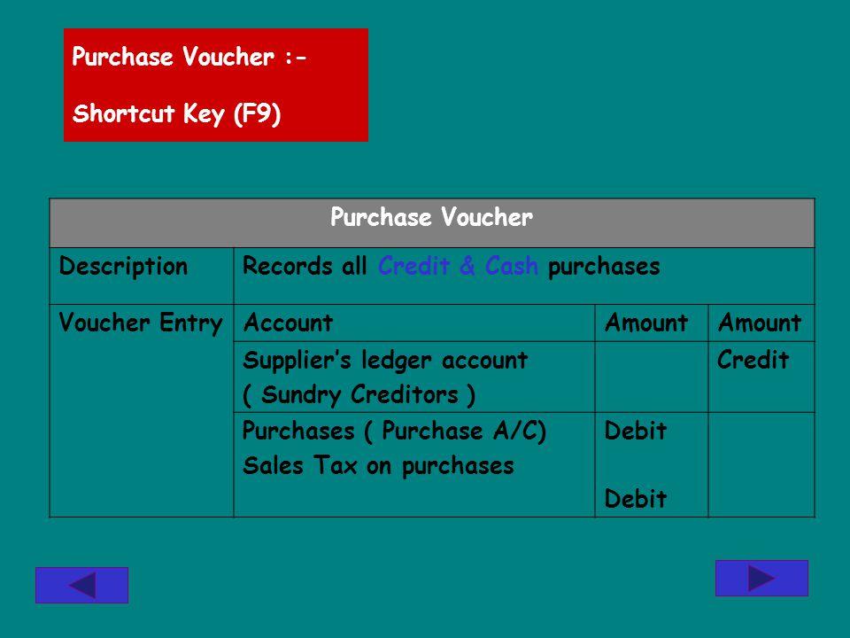 Purchase Voucher :- Shortcut Key (F9) Purchase Voucher DescriptionRecords all Credit & Cash purchases Voucher EntryAccountAmount Suppliers ledger acco