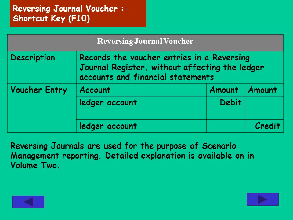 Reversing Journal Voucher :- Shortcut Key (F10) Reversing Journal Voucher DescriptionRecords the voucher entries in a Reversing Journal Register, with