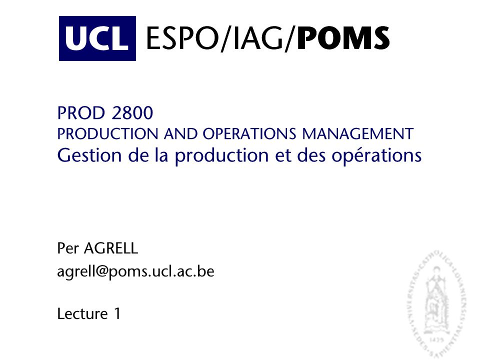UCL ESPO/IAG/ POMS PROD 2800 PRODUCTION AND OPERATIONS MANAGEMENT Gestion de la production et des opérations Per AGRELL agrell@poms.ucl.ac.be Lecture