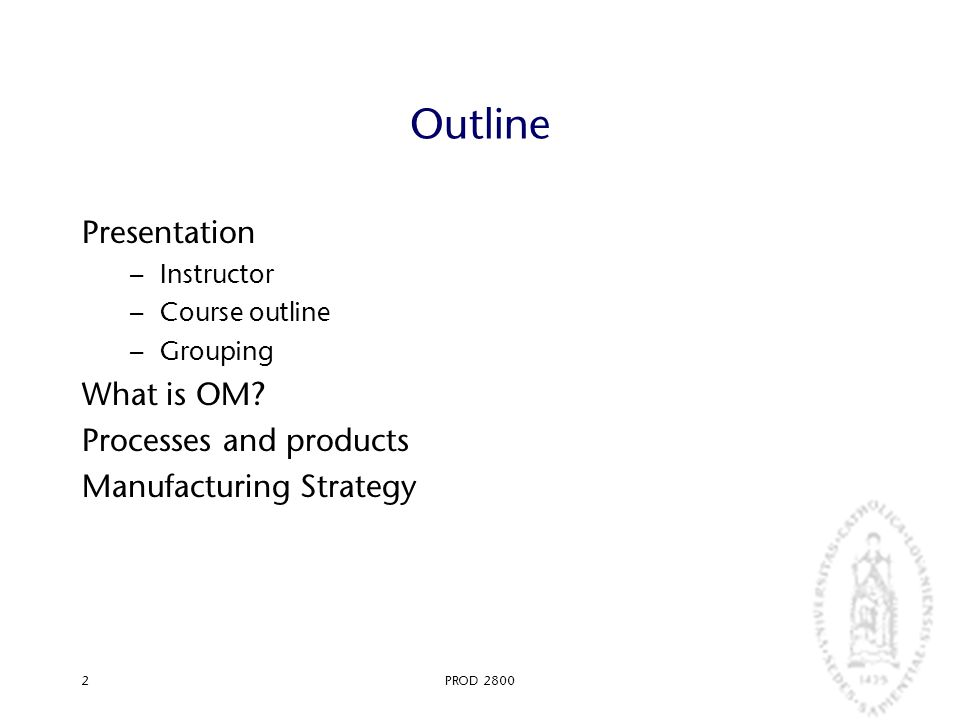 PROD 28002 Outline Presentation – Instructor – Course outline – Grouping What is OM? Processes and products Manufacturing Strategy