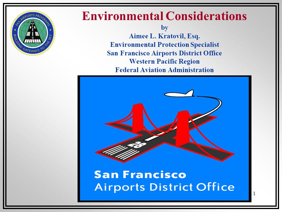 1 Environmental Considerations by Aimee L. Kratovil, Esq. Environmental Protection Specialist San Francisco Airports District Office Western Pacific R