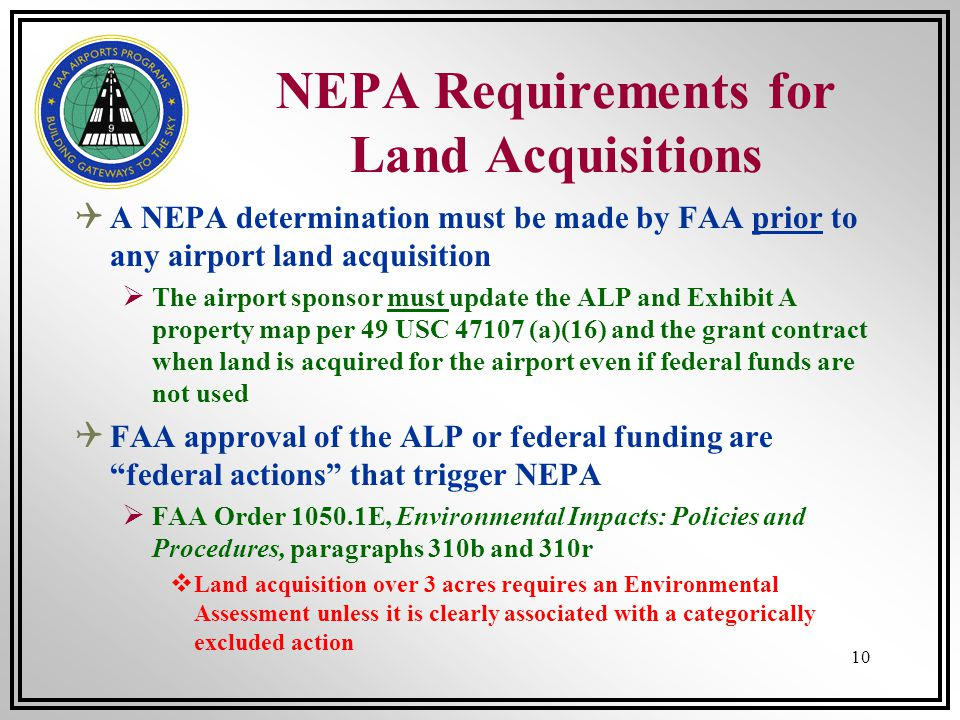 10 NEPA Requirements for Land Acquisitions A NEPA determination must be made by FAA prior to any airport land acquisition The airport sponsor must upd