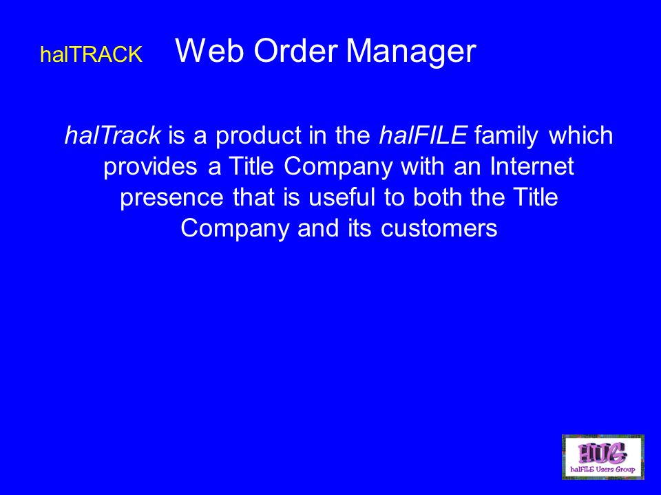 halTRACK Web Order Manager halTrack is a product in the halFILE family which provides a Title Company with an Internet presence that is useful to both the Title Company and its customers
