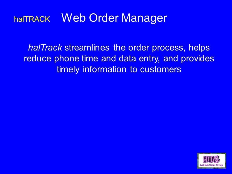 halTRACK Web Order Manager halTrack streamlines the order process, helps reduce phone time and data entry, and provides timely information to customers